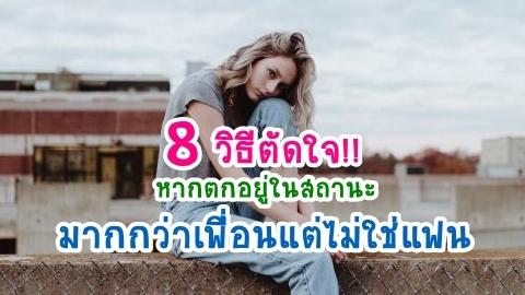 8 วิธีตัดใจ!! หากตกอยู่ในสถานะเป็นมากกว่าเพื่อน แต่ไม่ใช่แฟน