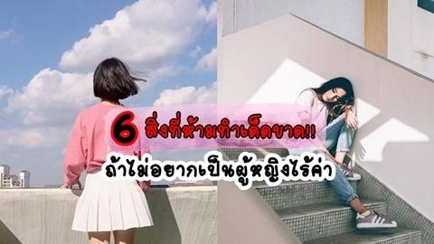 6 สิ่งที่ห้ามทำเด็ดขาด!! ถ้าไม่อยากเป็นผู้หญิงไร้ค่า