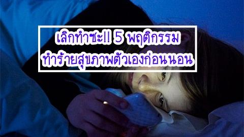 เลิกทำซะ!! 5 พฤติกรรมทำร้ายสุขภาพตัวเองก่อนนอน