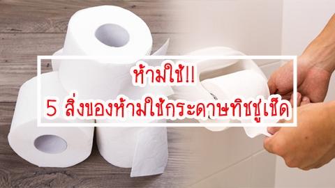 ห้ามใช้!! 5 สิ่งของห้ามใช้กระดาษทิชชู่เช็ด