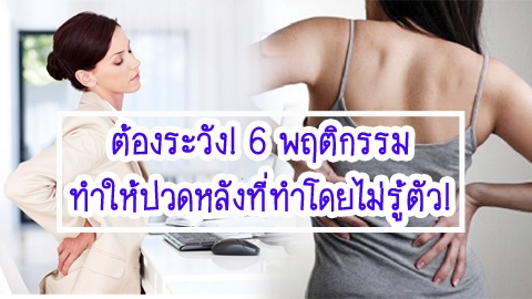 ต้องระวัง! 6 พฤติกรรมทำให้ปวดหลังที่ทำโดยไม่รู้ตัว!