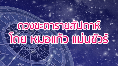 ดูดวงประจำวันที่ 11-17 กันยายน 2560 โดย หมอแก้ว แม่นชัวร์