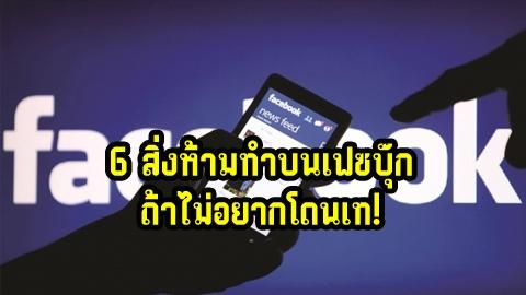 6 สิ่งห้ามทำบนเฟซบุ๊ก ถ้าไม่อยากโดนเท!