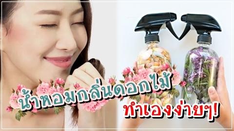 ทำน้ำหอมกลิ่นดอกไม้ใช้เอง ง่าย หอมจนใครก็เคลิ้ม!