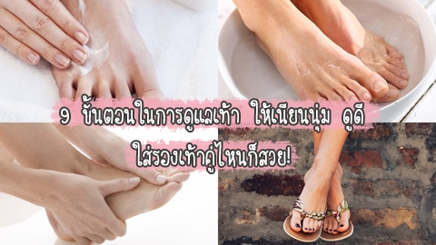 9 ขั้นตอนในการดูแลเท้า ให้เนียนนุ่ม ดูดี ใส่รองเท้าคู่ไหนก็สวย!