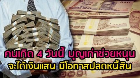 คนเกิด 4 วันนี้ บุญเก่าช่วยหนุน ให้ได้จับเงินแสน มีโอกาสปลดหนี้สิน!