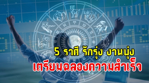 5 ราศี รักรุ่ง งานพุ่ง เตรียมฉลองความสำเร็จ