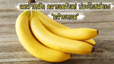 ลดน้ำหนัก บำรุงสายตา คลายเครียด! 10 ประโยชน์ของ ''กล้วยหอม''