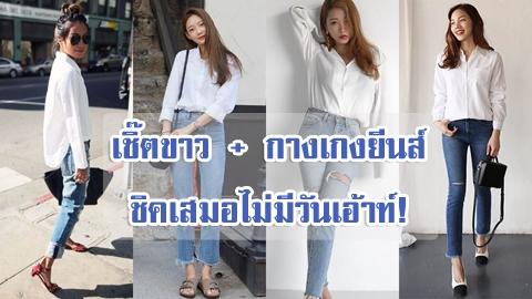 เชิ๊ตขาว + กางเกงยีนส์ แฟชั่นสุดคลาสสิค ชิคเสมอไม่มีวันเอ้าท์!