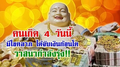 คนเกิด 4 วันนี้ดวงเปิด!! มีโชคลาภ มีโอกาสจับเงินก้อนโต วาสนากำลังรุ่ง!!