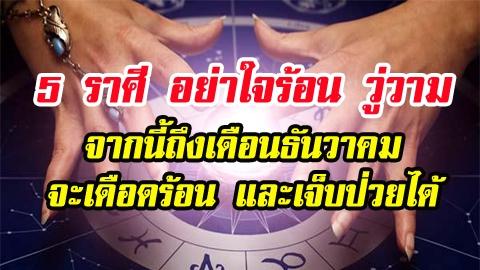 เตือน 5 ราศี อย่าใจร้อน วู่วาม จากนี้ถึงเดือนธันวาคม จะเดือดร้อน และเจ็บป่วยได้