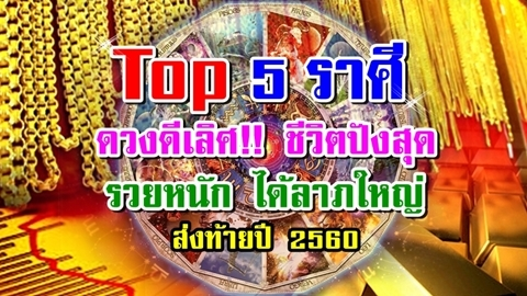 Top 5 ราศีดวงดีเลิศ!! ชีวิตปังสุด รวยหนัก ได้ลาภใหญ่ส่งท้ายปี 2560