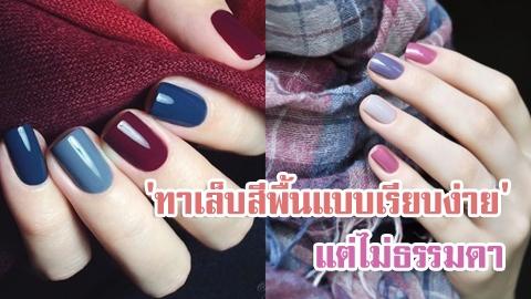 'ทาเล็บสีพื้นแบบเรียบง่าย' แต่สวยแตกต่าง และ ไม่ธรรมดา!