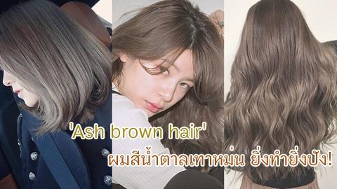 Ash brown hair ผมสีน้ำตาลเทาหม่น สวยเก๋ ไม่ซ้ำใคร