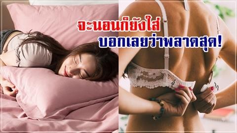 อนาคตหน้าอกยานแน่!! 4 ข้อแย่ๆ ของการใส่ยกทรงนอน!!