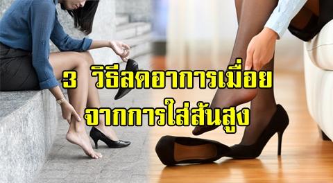 3 วิธีช่วยผ่อนคลายเท้า อาการเมื่อยล้า จากการใส่รองเท้าส้นสูงเป็นเวลานาน !!!