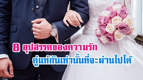 ผ่านจุดนั้นหรือยัง? 8 อุปสรรคของความรัก!! คนเป็นคู่แท้กันเท่านั้นที่จะผ่านไปได้