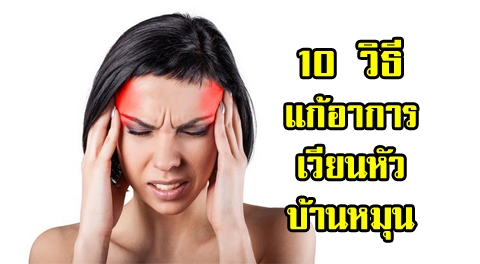 10 วิธี ช่วยบรรเทาอาการ ''เวียนหัวบ้านหมุน'' ในทันที !!!