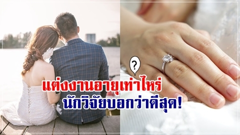 วางแผนกันหรือยัง!! แต่งงานอายุเท่าไหร่ นักวิจัยบอกว่าดีที่สุด!!