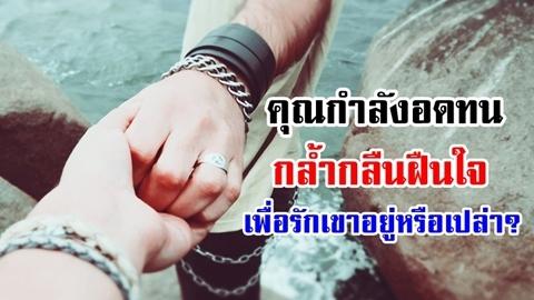 5 สัญญาณร้าย คุณกำลังอดทน ''กล้ำกลืนฝืนใจ'' เพื่อรักเขาอยู่!!