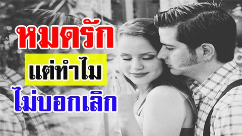 4 เหตุผล ที่คนหมดรัก แต่ไม่ยอมบอกเลิก