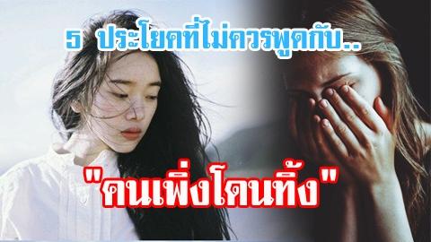 ไม่เจอกับตัวอย่าพูด!! 5 ประโยคที่ไม่ควรพูดกับ ''คนเพิ่งโดนทิ้ง''