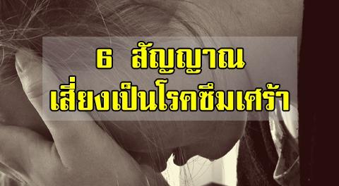 6 สัญญาณเสี่ยง ที่คุณเข้าข่ายเป็นโรคซึมเศร้า