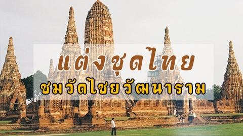 แต่งชุดไทย เที่ยวชมวัดไชยวัฒนาราม ตามรอยละครบุพเพสันนิวาส