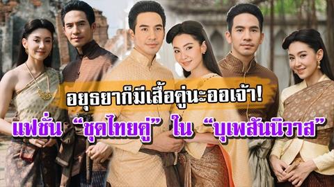 อยุธยาก็มีหนาออเจ้า!! แฟชั่นชุดไทยคู่ สมัยอยุธยา ในบุพเพสันนิวาส!! งามยิ่งนัก!
