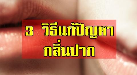 กลิ่นปากไม่ใช่เรื่องตลก !!! 3 วิธีง่ายๆช่วยลดกลิ่นปาก เพียงแค่คุณทำให้เป็นนิสัย !!!
