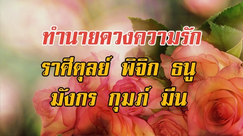 ทำนายดวงความรัก  ราศีตุลย์ พิจิก ธนู มังกร กุมภ์ มีน