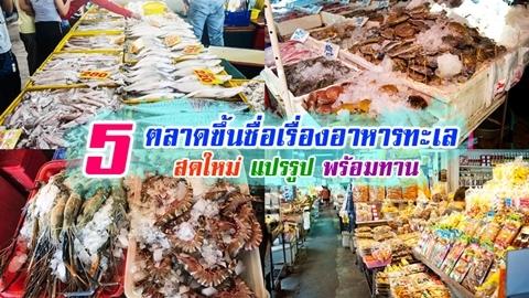 5 ตลาดขึ้นชื่อเรื่องอาหารทะเล มีครบทุกแบบ ''สดใหม่ แปรรูป พร้อมทาน''