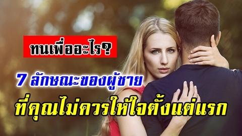 ทนเพื่ออะไร? 7 ลักษณะของผู้ชาย ที่คุณไม่ควรให้ใจตั้งแต่แรก!!