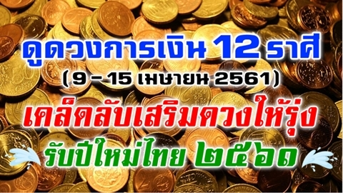 ดูดวงการเงิน 12 ราศี (9-15 เม.ย. 2561) พร้อมเคล็ดลับเสริมดวงให้รุ่งรับปีใหม่ไทย!!
