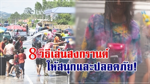 เตรียมพร้อมก่อนออกไปเปียก!! 8 วิธีเล่นสงกรานต์ ให้สนุกและปลอดภัย!!