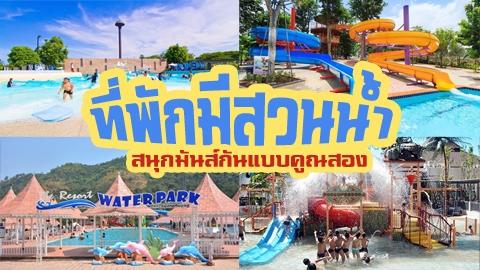 ที่พักมีสวนน้ำ ใกล้กรุงเทพฯ การพักผ่อนที่สนุกแบบคูณสองในช่วงซัมเมอร์