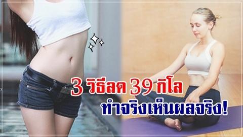 3 วิธีลดน้ำหนัก 39 กิโลกรัม ไม่ต้องเข้ายิม ไม่ต้องทนกินยา!!