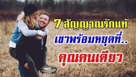 7 สัญญาณรักแท้ บ่งบอกว่าเขาพร้อมหยุดที่คุณคนเดียว!!