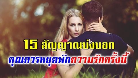 คบไปก็เลิก!! 15 สัญญาณบ่งบอกว่า.. คุณควรหยุดพักกับความรักครั้งนี้!!