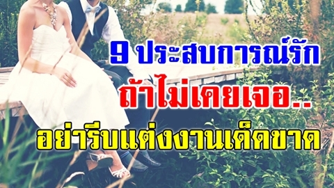 9 ประสบการณ์รัก ถ้าไม่เคยเจอ.. อย่ารีบเข้าหอแต่งงานเด็ดขาด!!