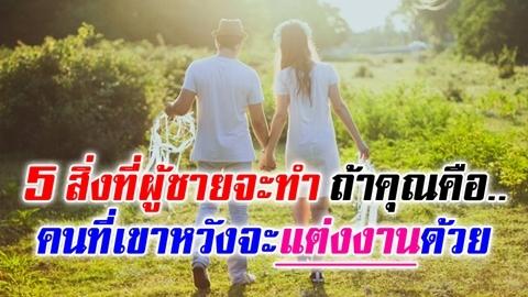 ลองสังเกตดู!! 5 สิ่งที่ผู้ชายจะทำ ถ้าคุณคือคนที่เขาหวังจะแต่งงานด้วย!!