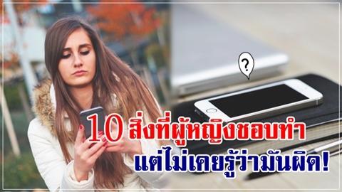 รู้แล้วรีบแก้ไข!! 10 สิ่งที่ผู้หญิงชอบทำ แต่ไม่เคยรู้ว่ามันผิด!!
