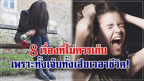 แบบนี้ต้องเท!! 8 เรื่องที่ไม่ควรเก็บ เพราะทั้งเจ็บทั้งเสียเวลาชีวิต!!