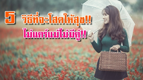 โสดแบบไม่เหงา!! 5 วิธีที่ใช้ชีวิตโสด ให้สุข! ให้สุด! ไม่แคร์แม้ไม่มีคู่!!
