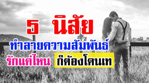 อย่าทำเด็ดขาด!! 5 นิสัย ทำลายความสัมพันธ์ รักแค่ไหน ก็ต้องโดนเท!!