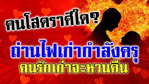คนโสดราศีใด? ถ่านไฟเก่ากำลังครุ คนรักเก่าจะหวนคืน แต่ระวังเป็นรักสามเส้า!!