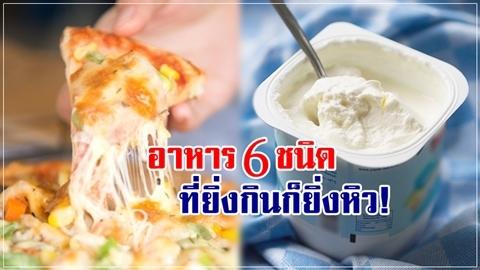 ระวังอย่าเข้าใจผิด!! อาหาร 6 ชนิดนี้ ยิ่งกิน ก็ยิ่งหิว คุมน้ำหนักอยู่ควรเลี่ยง!!