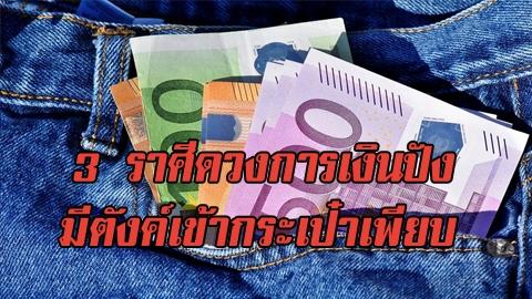 ยินดีด้วย! 3 ราศีดวงการเงินปัง มีตังค์เข้ากระเป๋าเพียบ