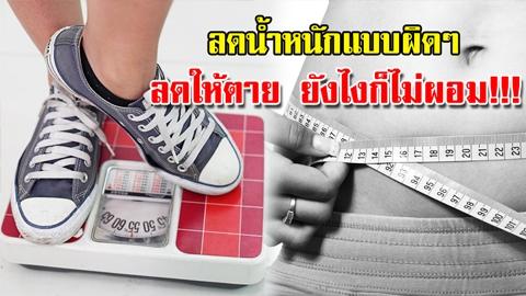 ทำผิดแล้วไม่ผอมนะ!!  5 ข้อผิดๆในการลดน้ำหนัก  ลดให้ตาย ยังไงก็ไม่ผอม!!!