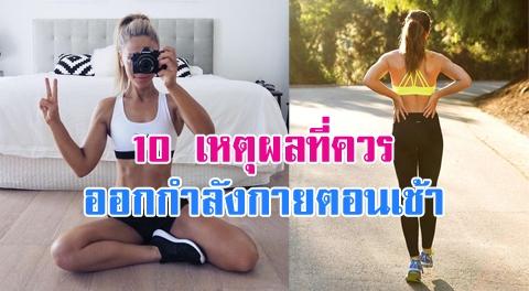 10 เหตุผลดีๆ ที่คุณควรเปลี่ยนเวลาออกกำลังกายมาเป็นตอนเช้า !!